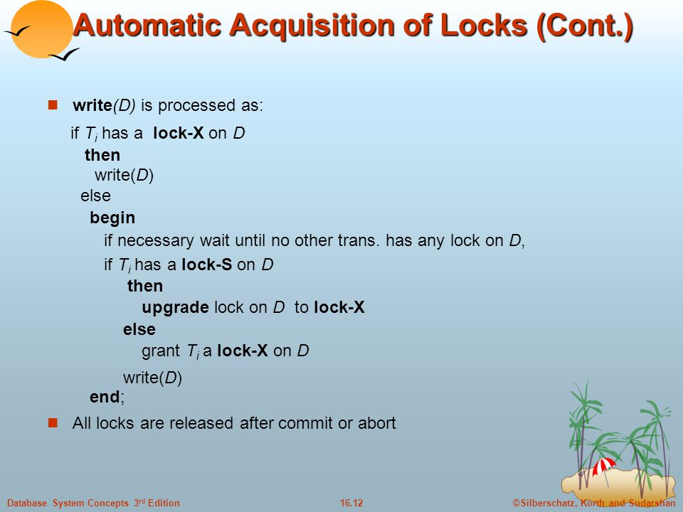 ©Silberschatz, Korth and Sudarshan16.12Database System Concepts 3 rd Edition Automatic Acquisition of Locks (Cont.) write(D) is processed as: if T i has a lock-X on D then write(D) else begin if necessary wait until no other trans.
