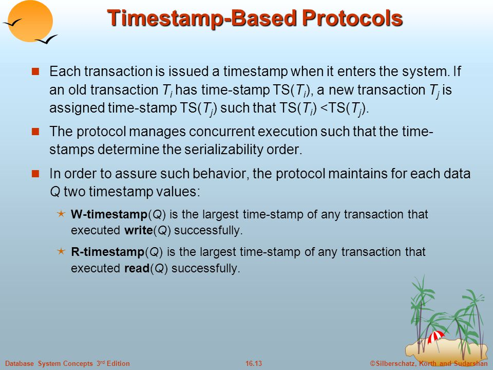 ©Silberschatz, Korth and Sudarshan16.13Database System Concepts 3 rd Edition Timestamp-Based Protocols Each transaction is issued a timestamp when it enters the system.