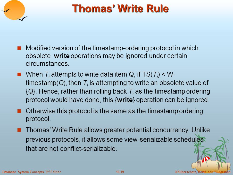 ©Silberschatz, Korth and Sudarshan16.19Database System Concepts 3 rd Edition Thomas' Write Rule Modified version of the timestamp-ordering protocol in which obsolete write operations may be ignored under certain circumstances.