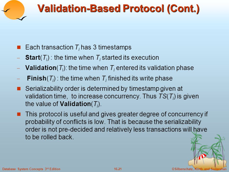 ©Silberschatz, Korth and Sudarshan16.21Database System Concepts 3 rd Edition Validation-Based Protocol (Cont.) Each transaction T i has 3 timestamps  Start(T i ) : the time when T i started its execution  Validation(T i ): the time when T i entered its validation phase  Finish(T i ) : the time when T i finished its write phase Serializability order is determined by timestamp given at validation time, to increase concurrency.