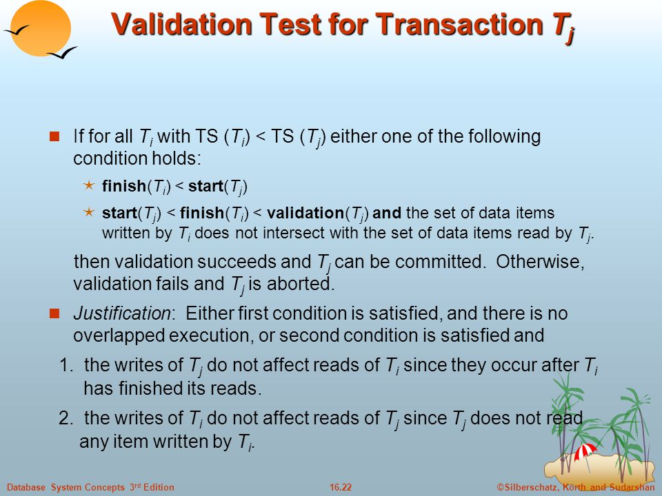 ©Silberschatz, Korth and Sudarshan16.22Database System Concepts 3 rd Edition Validation Test for Transaction T j If for all T i with TS (T i ) < TS (T j ) either one of the following condition holds:  finish(T i ) < start(T j )  start(T j ) < finish(T i ) < validation(T j ) and the set of data items written by T i does not intersect with the set of data items read by T j.
