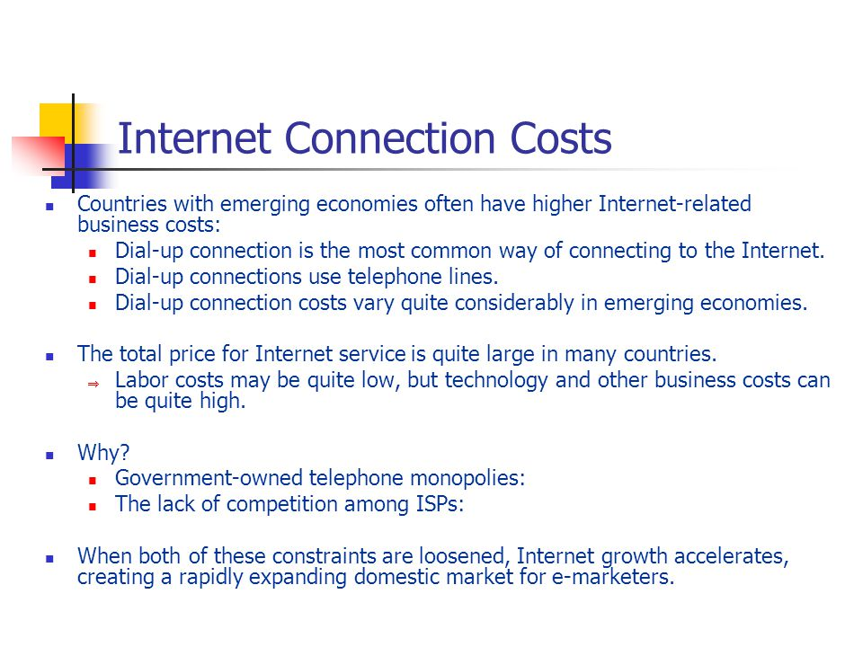 Internet Connection Costs Countries with emerging economies often have higher Internet-related business costs: Dial-up connection is the most common way of connecting to the Internet.