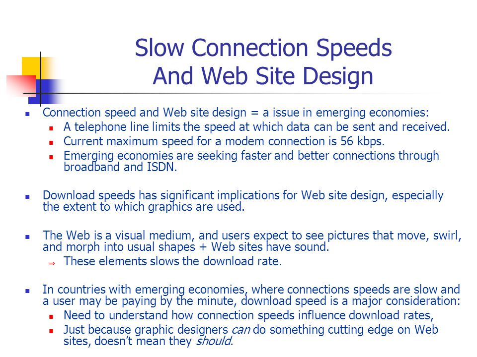 Slow Connection Speeds And Web Site Design Connection speed and Web site design = a issue in emerging economies: A telephone line limits the speed at which data can be sent and received.