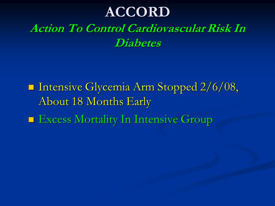 ACCORD Action To Control Cardiovascular Risk In Diabetes Intensive Glycemia Arm Stopped 2/6/08, About 18 Months Early Intensive Glycemia Arm Stopped 2/6/08, About 18 Months Early Excess Mortality In Intensive Group Excess Mortality In Intensive Group