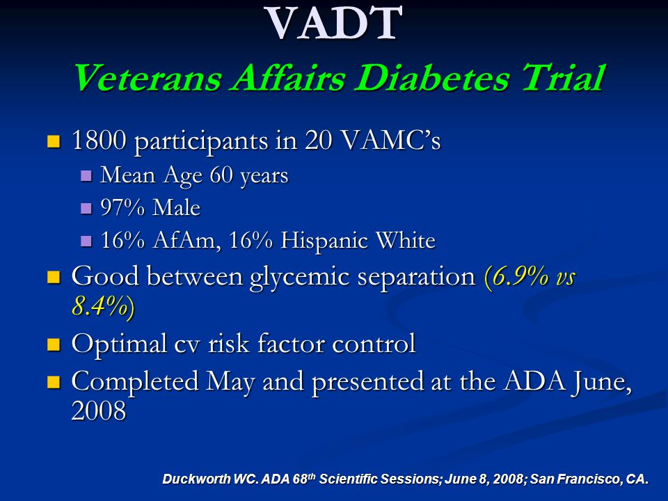 VADT Veterans Affairs Diabetes Trial 1800 participants in 20 VAMC's 1800 participants in 20 VAMC's Mean Age 60 years Mean Age 60 years 97% Male 97% Male 16% AfAm, 16% Hispanic White 16% AfAm, 16% Hispanic White Good between glycemic separation (6.9% vs 8.4%) Good between glycemic separation (6.9% vs 8.4%) Optimal cv risk factor control Optimal cv risk factor control Completed May and presented at the ADA June, 2008 Completed May and presented at the ADA June, 2008 Duckworth WC.