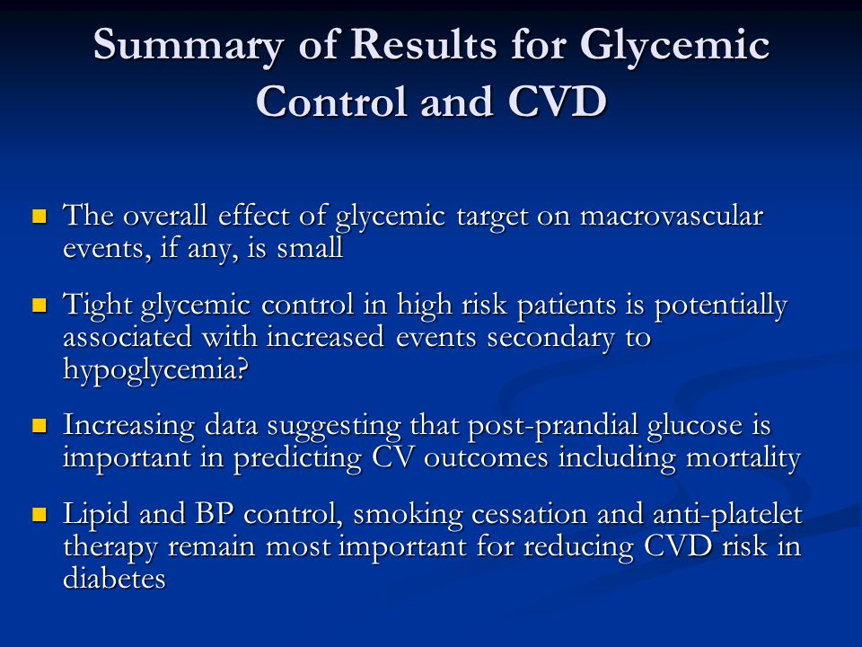 Summary of Results for Glycemic Control and CVD The overall effect of glycemic target on macrovascular events, if any, is small The overall effect of glycemic target on macrovascular events, if any, is small Tight glycemic control in high risk patients is potentially associated with increased events secondary to hypoglycemia.