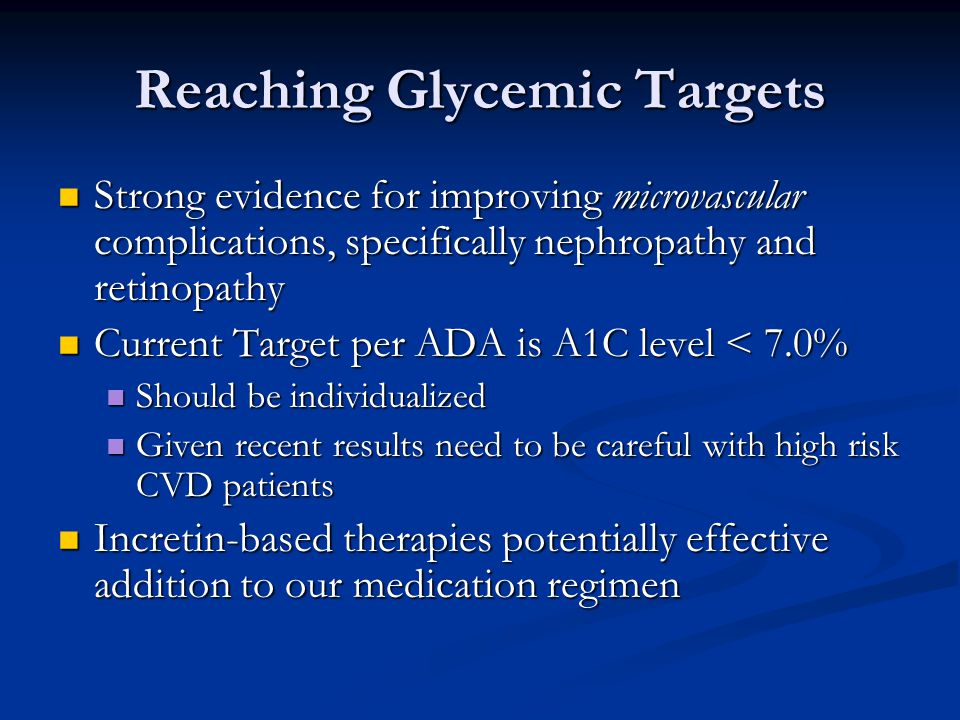 Reaching Glycemic Targets Strong evidence for improving microvascular complications, specifically nephropathy and retinopathy Strong evidence for improving microvascular complications, specifically nephropathy and retinopathy Current Target per ADA is A1C level < 7.0% Current Target per ADA is A1C level < 7.0% Should be individualized Should be individualized Given recent results need to be careful with high risk CVD patients Given recent results need to be careful with high risk CVD patients Incretin-based therapies potentially effective addition to our medication regimen Incretin-based therapies potentially effective addition to our medication regimen