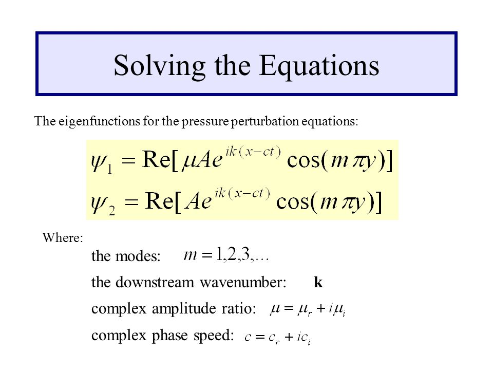 Solving the Equations The eigenfunctions for the pressure perturbation equations: Where: the modes: the downstream wavenumber: k complex amplitude ratio: complex phase speed:
