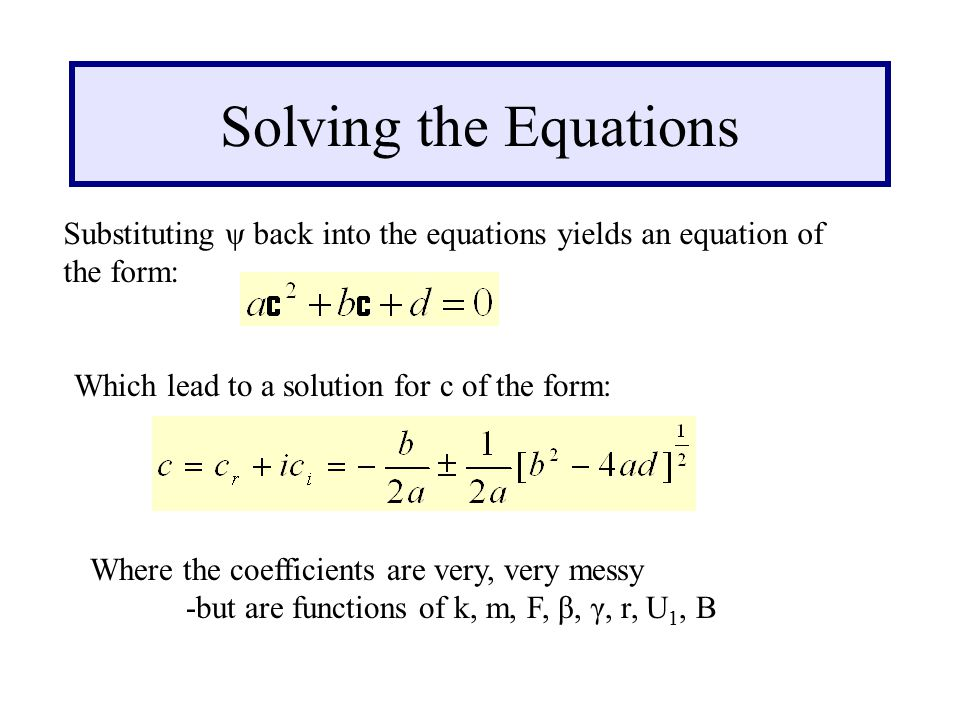 Solving the Equations Substituting ψ back into the equations yields an equation of the form: Which lead to a solution for c of the form: Where the coefficients are very, very messy -but are functions of k, m, F, β, γ, r, U 1, B