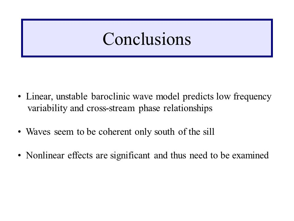 Conclusions Linear, unstable baroclinic wave model predicts low frequency variability and cross-stream phase relationships Waves seem to be coherent only south of the sill Nonlinear effects are significant and thus need to be examined