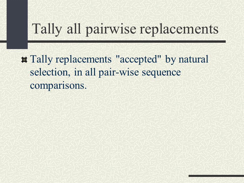 Tally all pairwise replacements Tally replacements accepted by natural selection, in all pair-wise sequence comparisons.