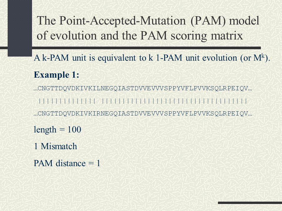 The Point-Accepted-Mutation (PAM) model of evolution and the PAM scoring matrix A k-PAM unit is equivalent to k 1-PAM unit evolution (or M k ).