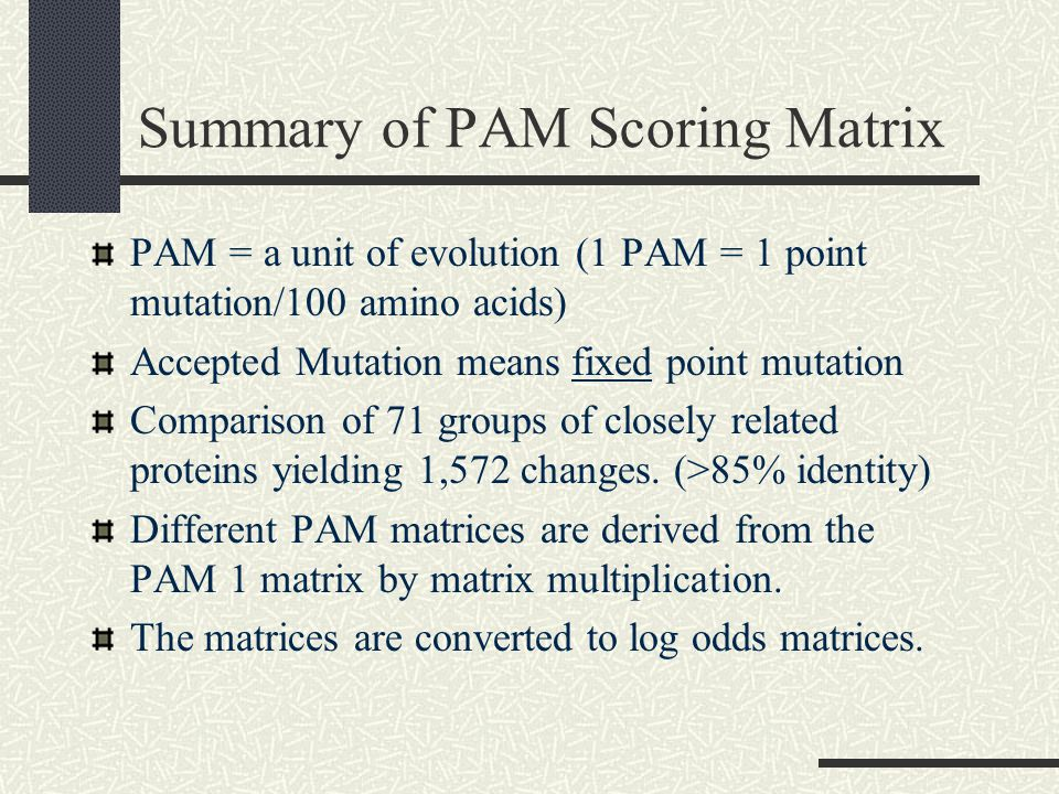 Summary of PAM Scoring Matrix PAM = a unit of evolution (1 PAM = 1 point mutation/100 amino acids) Accepted Mutation means fixed point mutation Comparison of 71 groups of closely related proteins yielding 1,572 changes.