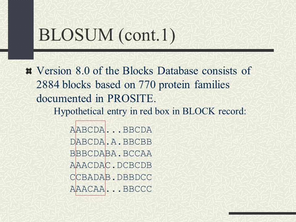 BLOSUM (cont.1) Version 8.0 of the Blocks Database consists of 2884 blocks based on 770 protein families documented in PROSITE.