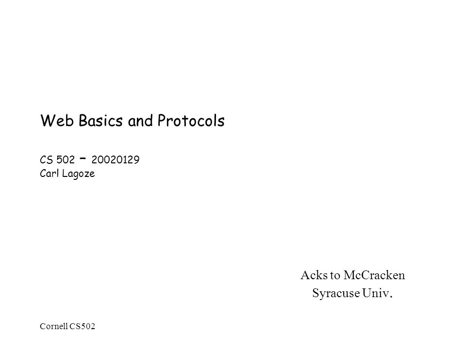 Cornell CS502 Web Basics and Protocols CS 502 – Carl Lagoze Acks to McCracken Syracuse Univ.