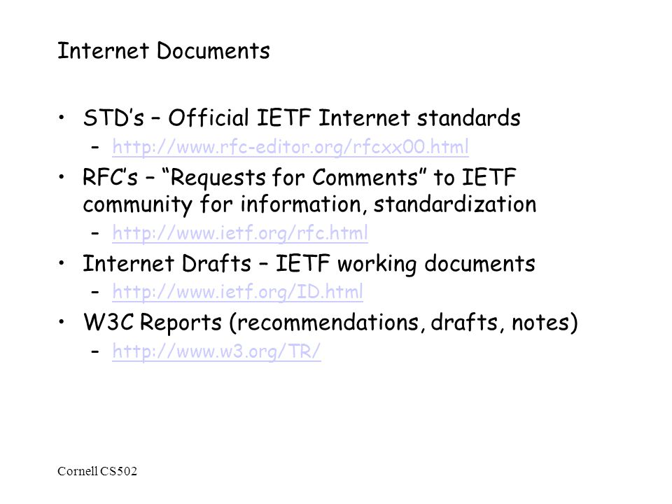 Cornell CS502 Internet Documents STD's – Official IETF Internet standards –  RFC's – Requests for Comments to IETF community for information, standardization –  Internet Drafts – IETF working documents –  W3C Reports (recommendations, drafts, notes) –