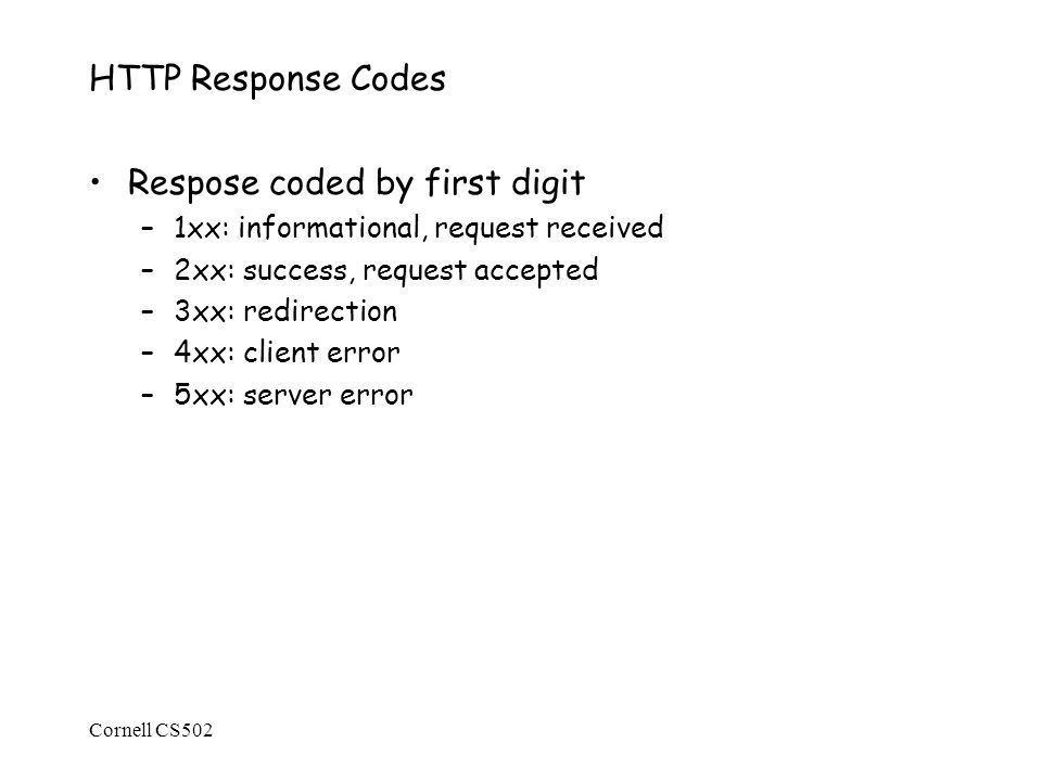Cornell CS502 HTTP Response Codes Respose coded by first digit –1xx: informational, request received –2xx: success, request accepted –3xx: redirection –4xx: client error –5xx: server error