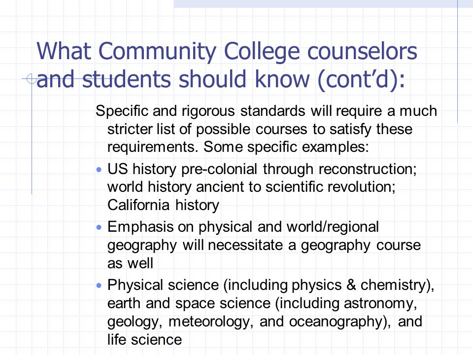 What Community College counselors and students should know (cont'd): Specific and rigorous standards will require a much stricter list of possible courses to satisfy these requirements.