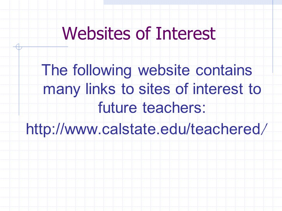 Websites of Interest The following website contains many links to sites of interest to future teachers:   /