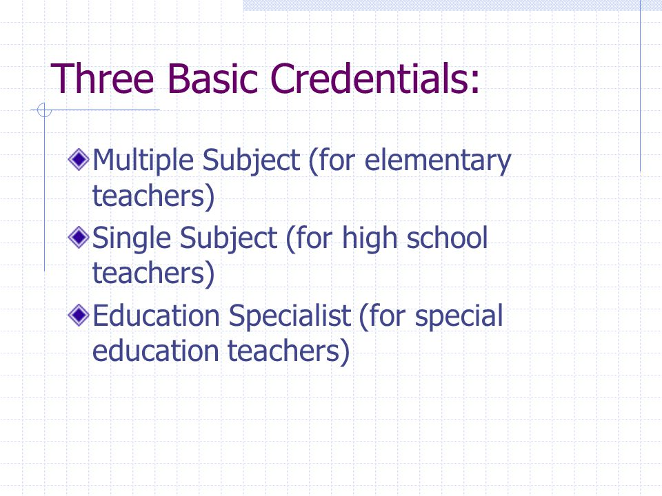 Three Basic Credentials: Multiple Subject (for elementary teachers) Single Subject (for high school teachers) Education Specialist (for special education teachers)