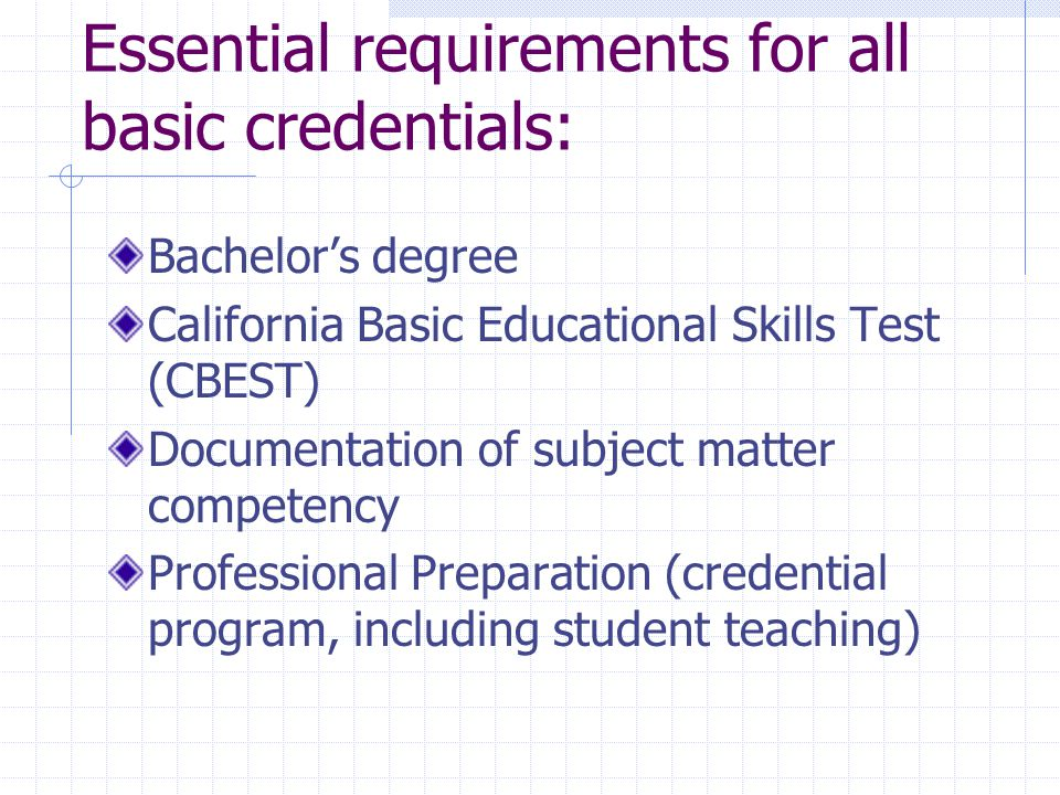 Essential requirements for all basic credentials: Bachelor's degree California Basic Educational Skills Test (CBEST) Documentation of subject matter competency Professional Preparation (credential program, including student teaching)
