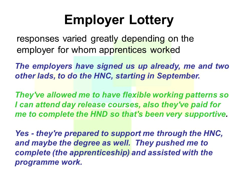 Employer Lottery responses varied greatly depending on the employer for whom apprentices worked The employers have signed us up already, me and two other lads, to do the HNC, starting in September.