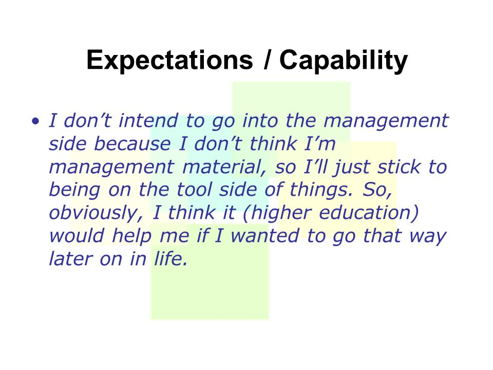Expectations / Capability I don't intend to go into the management side because I don't think I'm management material, so I'll just stick to being on the tool side of things.