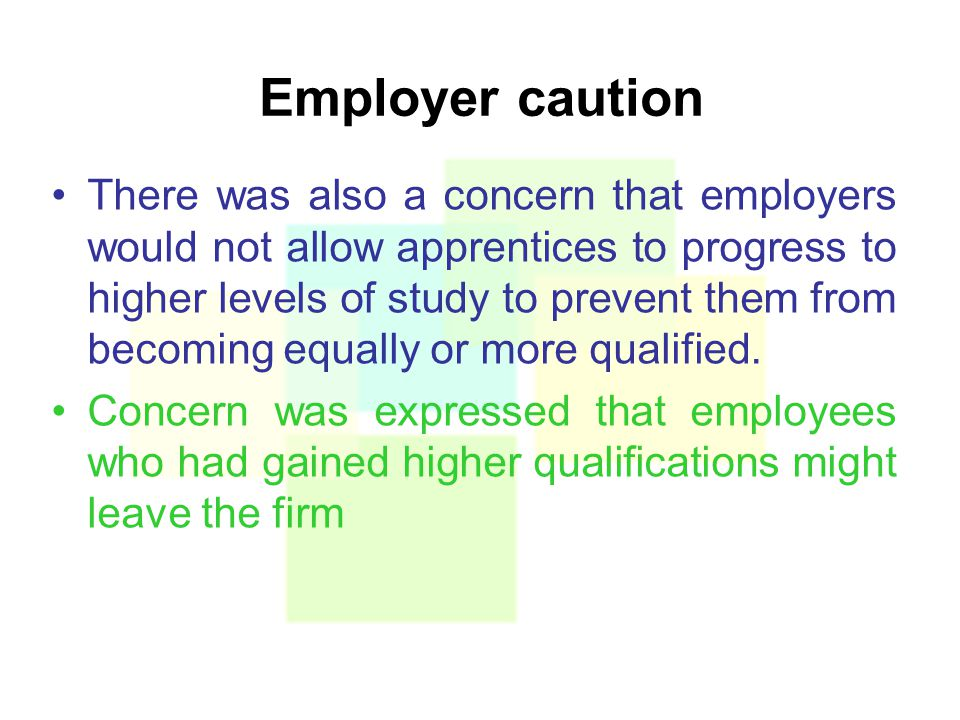Employer caution There was also a concern that employers would not allow apprentices to progress to higher levels of study to prevent them from becoming equally or more qualified.