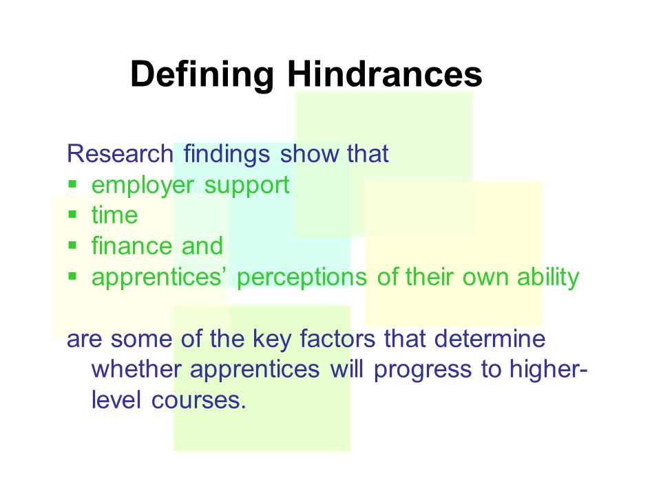 Defining Hindrances Research findings show that  employer support  time  finance and  apprentices' perceptions of their own ability are some of the key factors that determine whether apprentices will progress to higher- level courses.