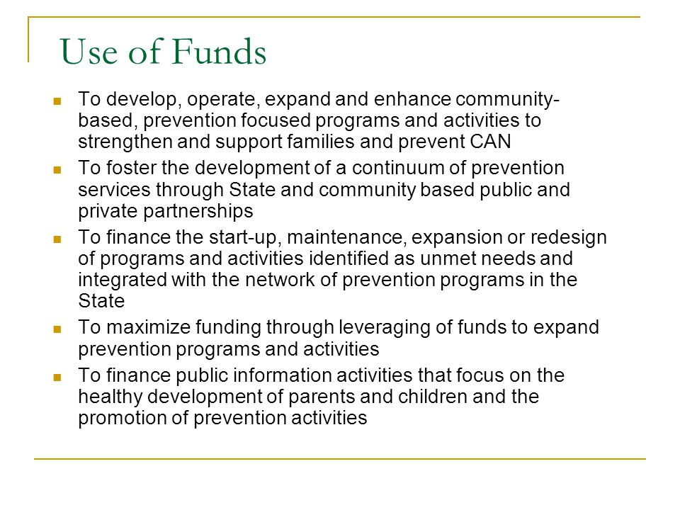 Use of Funds To develop, operate, expand and enhance community- based, prevention focused programs and activities to strengthen and support families and prevent CAN To foster the development of a continuum of prevention services through State and community based public and private partnerships To finance the start-up, maintenance, expansion or redesign of programs and activities identified as unmet needs and integrated with the network of prevention programs in the State To maximize funding through leveraging of funds to expand prevention programs and activities To finance public information activities that focus on the healthy development of parents and children and the promotion of prevention activities