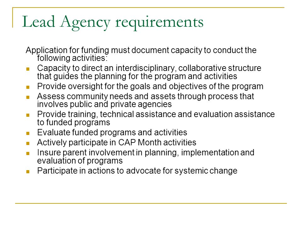 Lead Agency requirements Application for funding must document capacity to conduct the following activities: Capacity to direct an interdisciplinary, collaborative structure that guides the planning for the program and activities Provide oversight for the goals and objectives of the program Assess community needs and assets through process that involves public and private agencies Provide training, technical assistance and evaluation assistance to funded programs Evaluate funded programs and activities Actively participate in CAP Month activities Insure parent involvement in planning, implementation and evaluation of programs Participate in actions to advocate for systemic change
