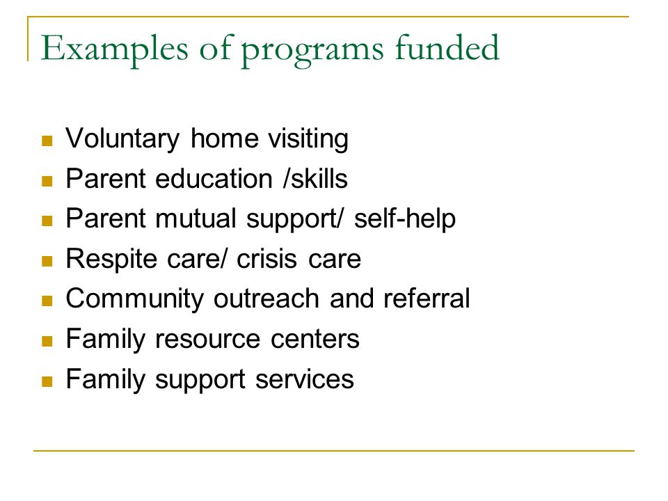 Examples of programs funded Voluntary home visiting Parent education /skills Parent mutual support/ self-help Respite care/ crisis care Community outreach and referral Family resource centers Family support services