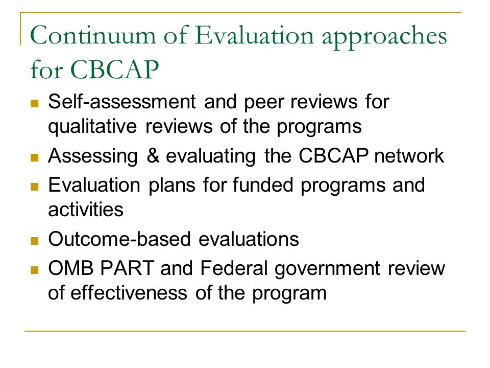 Continuum of Evaluation approaches for CBCAP Self-assessment and peer reviews for qualitative reviews of the programs Assessing & evaluating the CBCAP network Evaluation plans for funded programs and activities Outcome-based evaluations OMB PART and Federal government review of effectiveness of the program