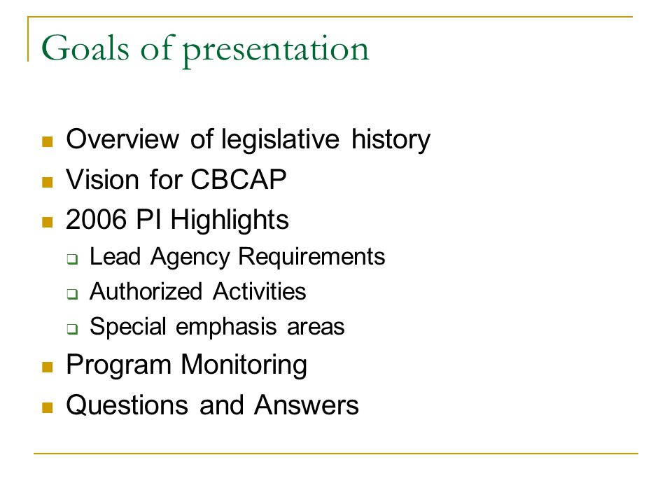Goals of presentation Overview of legislative history Vision for CBCAP 2006 PI Highlights  Lead Agency Requirements  Authorized Activities  Special emphasis areas Program Monitoring Questions and Answers