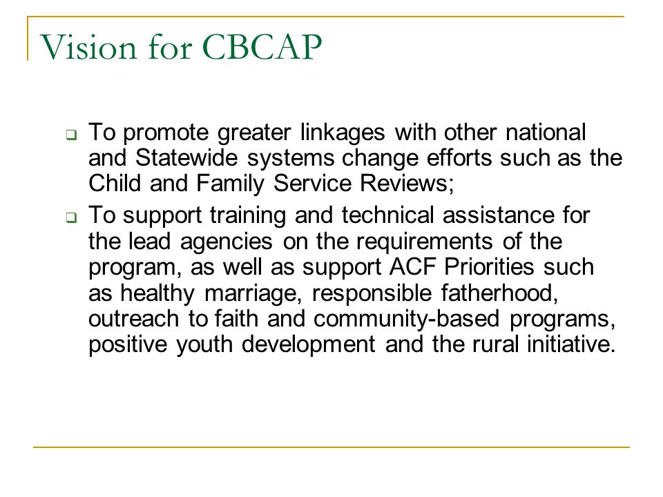 Vision for CBCAP  To promote greater linkages with other national and Statewide systems change efforts such as the Child and Family Service Reviews;  To support training and technical assistance for the lead agencies on the requirements of the program, as well as support ACF Priorities such as healthy marriage, responsible fatherhood, outreach to faith and community-based programs, positive youth development and the rural initiative.