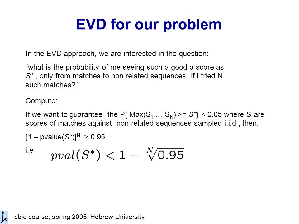 cbio course, spring 2005, Hebrew University EVD for our problem In the EVD approach, we are interested in the question: what is the probability of me seeing such a good a score as S*, only from matches to non related sequences, if I tried N such matches Compute: If we want to guarantee the P{ Max(S 1 … S N ) >= S*} < 0.05 where S i are scores of matches against non related sequences sampled i.i.d, then: [1 – pvalue(S*)] N > 0.95 i.e