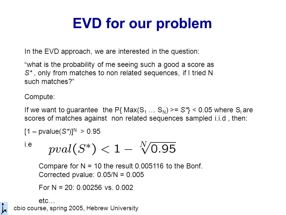 cbio course, spring 2005, Hebrew University EVD for our problem In the EVD approach, we are interested in the question: what is the probability of me seeing such a good a score as S*, only from matches to non related sequences, if I tried N such matches Compute: If we want to guarantee the P{ Max(S 1 … S N ) >= S*} < 0.05 where S i are scores of matches against non related sequences sampled i.i.d, then: [1 – pvalue(S*)] N > 0.95 i.e Compare for N = 10 the result to the Bonf.