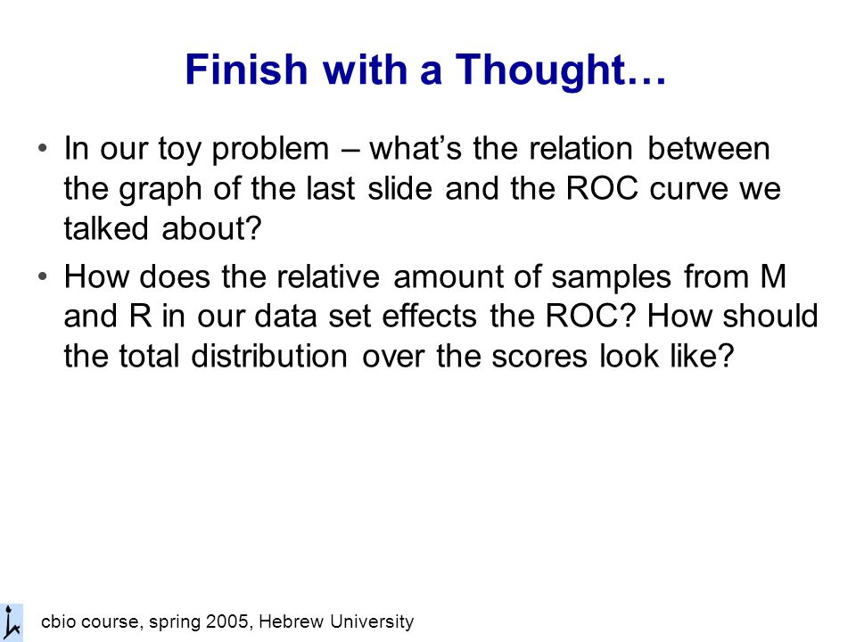 cbio course, spring 2005, Hebrew University Finish with a Thought… In our toy problem – what's the relation between the graph of the last slide and the ROC curve we talked about.