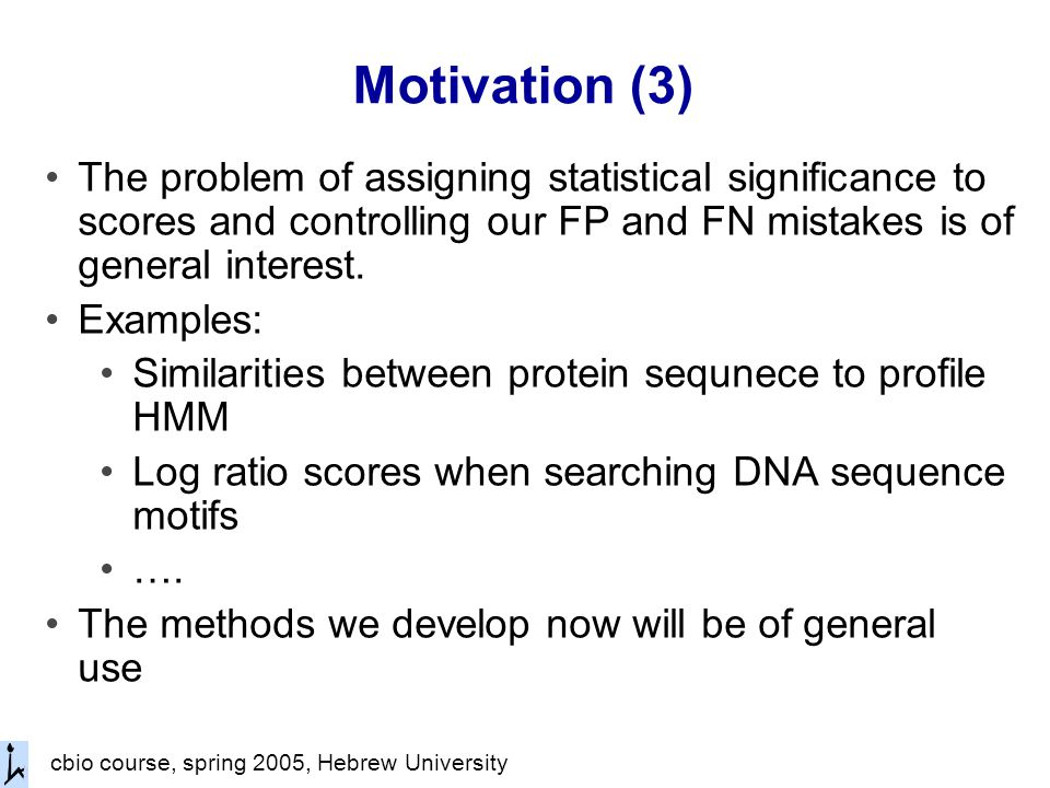 cbio course, spring 2005, Hebrew University Motivation (3) The problem of assigning statistical significance to scores and controlling our FP and FN mistakes is of general interest.