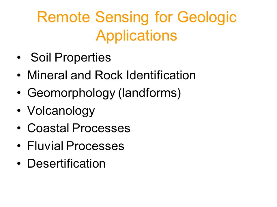 Remote Sensing for Geologic Applications Soil Properties Mineral and Rock Identification Geomorphology (landforms) Volcanology Coastal Processes Fluvial Processes Desertification