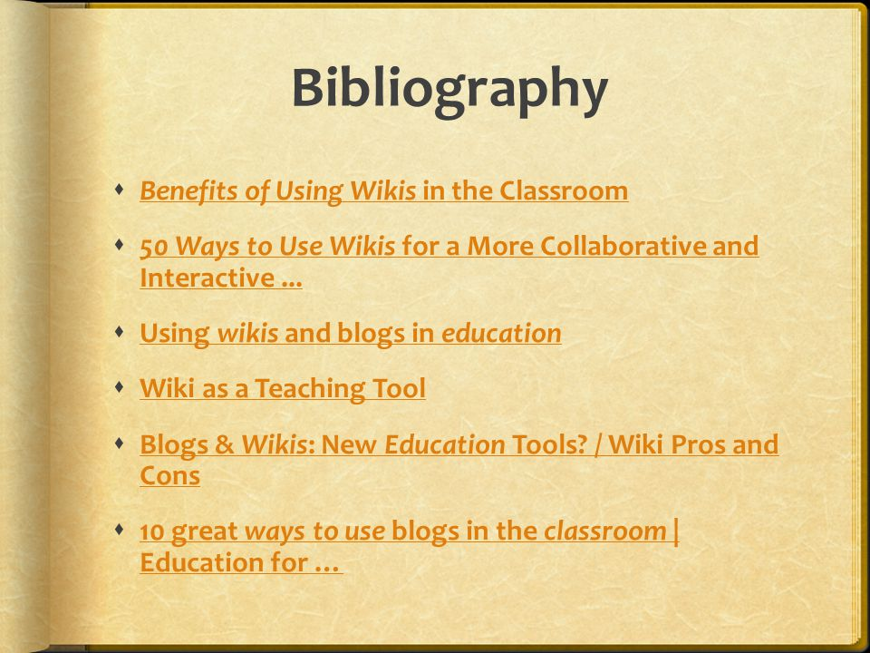 Bibliography  Benefits of Using Wikis in the Classroom Benefits of Using Wikis in the Classroom  50 Ways to Use Wikis for a More Collaborative and Interactive...