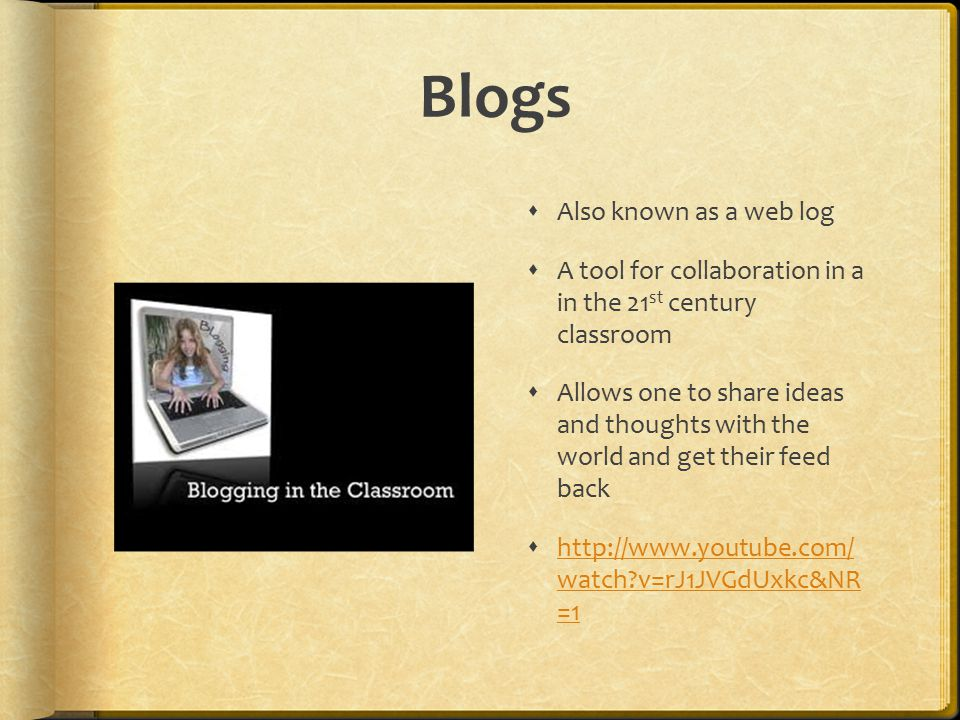 Blogs  Also known as a web log  A tool for collaboration in a in the 21 st century classroom  Allows one to share ideas and thoughts with the world and get their feed back    watch v=rJ1JVGdUxkc&NR =1   watch v=rJ1JVGdUxkc&NR =1
