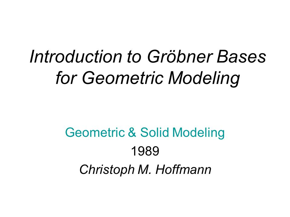 Introduction to Gröbner Bases for Geometric Modeling Geometric & Solid Modeling 1989 Christoph M.