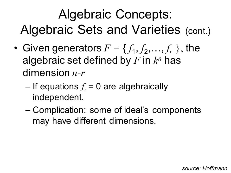 Algebraic Concepts: Algebraic Sets and Varieties (cont.) Given generators F = { f 1, f 2,…, f r }, the algebraic set defined by F in k n has dimension n-r –If equations f i = 0 are algebraically independent.