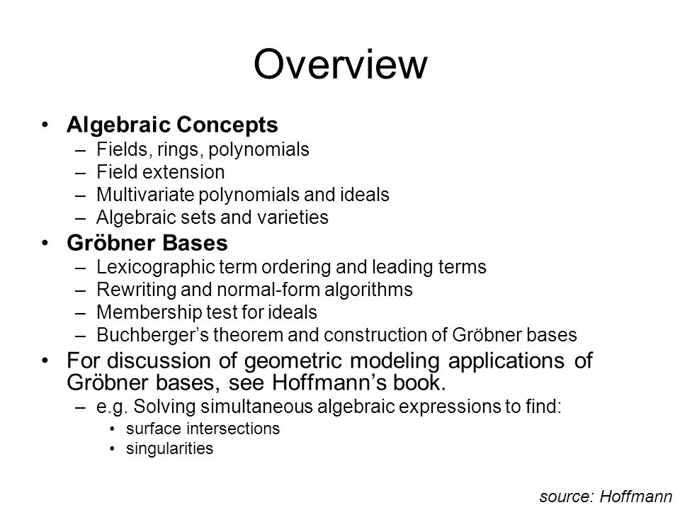 Overview Algebraic Concepts –Fields, rings, polynomials –Field extension –Multivariate polynomials and ideals –Algebraic sets and varieties Gröbner Bases –Lexicographic term ordering and leading terms –Rewriting and normal-form algorithms –Membership test for ideals –Buchberger's theorem and construction of Gröbner bases For discussion of geometric modeling applications of Gröbner bases, see Hoffmann's book.