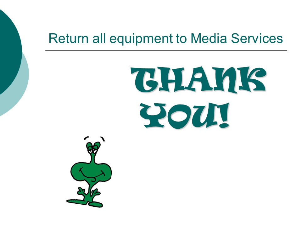 Return all equipment to Media Services THANK YOU!