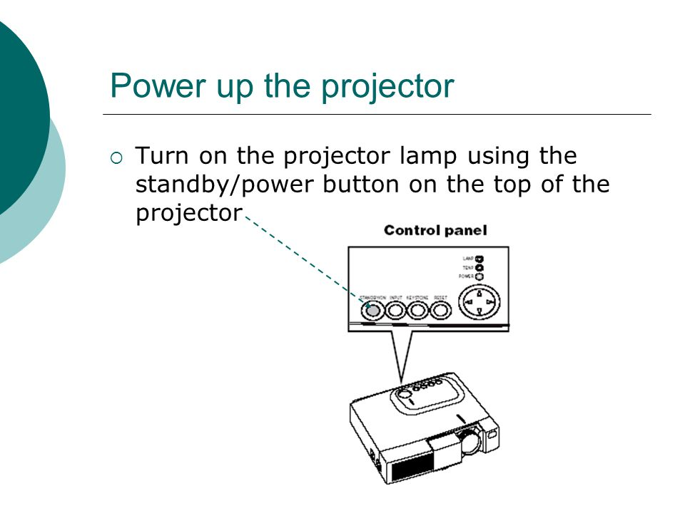 Power up the projector  Turn on the projector lamp using the standby/power button on the top of the projector