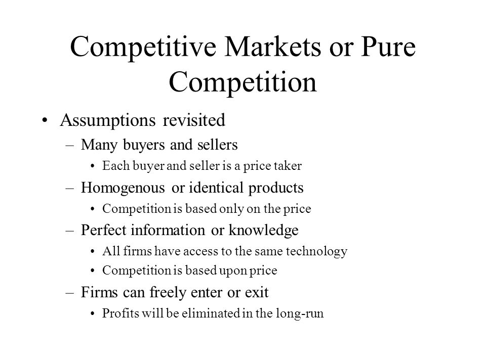 Competitive Markets or Pure Competition Assumptions revisited –Many buyers and sellers Each buyer and seller is a price taker –Homogenous or identical products Competition is based only on the price –Perfect information or knowledge All firms have access to the same technology Competition is based upon price –Firms can freely enter or exit Profits will be eliminated in the long-run