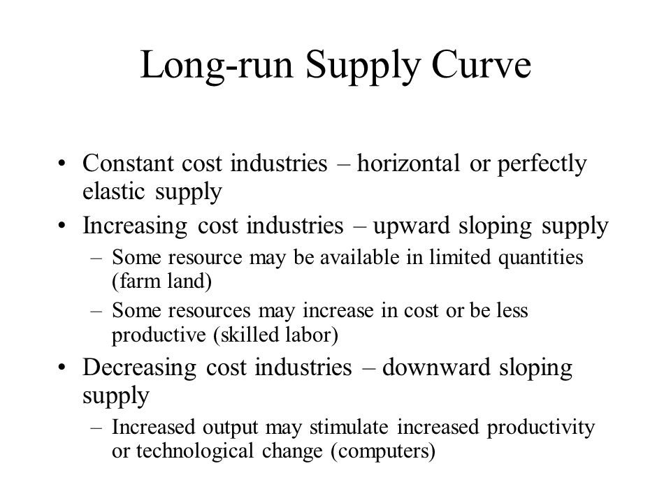 Long-run Supply Curve Constant cost industries – horizontal or perfectly elastic supply Increasing cost industries – upward sloping supply –Some resource may be available in limited quantities (farm land) –Some resources may increase in cost or be less productive (skilled labor) Decreasing cost industries – downward sloping supply –Increased output may stimulate increased productivity or technological change (computers)