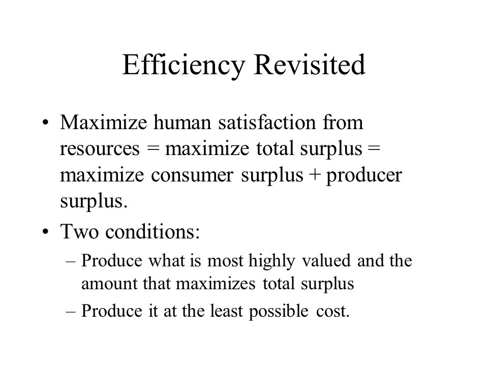 Efficiency Revisited Maximize human satisfaction from resources = maximize total surplus = maximize consumer surplus + producer surplus.